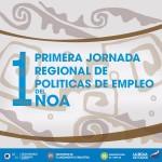 1º Jornada Regional de Políticas de Empleo del NOA